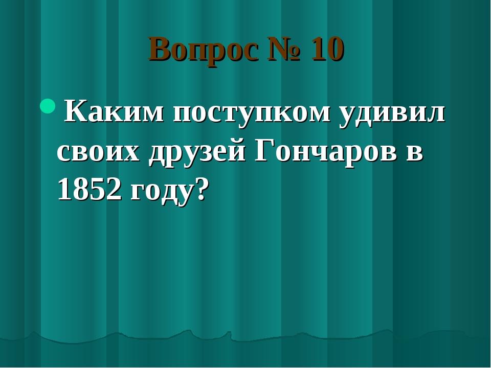 Вопрос № 10 Каким поступком удивил своих друзей Гончаров в 1852 году?