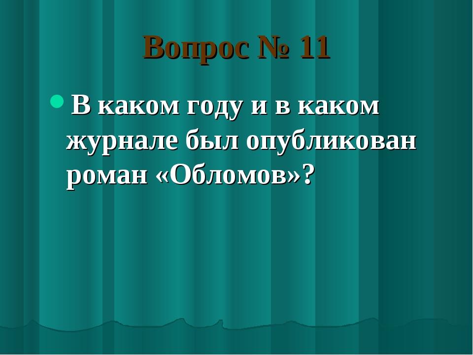 Вопрос № 11 В каком году и в каком журнале был опубликован роман «Обломов»?