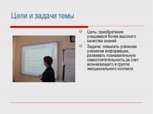 Цели и задачи темы Цель: приобретение учащимися более высокого качества знани