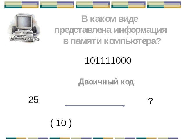 В каком виде представлена информация в памяти компьютера? 101111000 Двоичный...