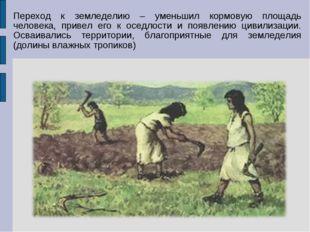 Переход к земледелию – уменьшил кормовую площадь человека, привел его к оседл