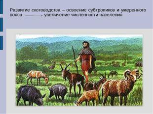 Развитие скотоводства – освоение субтропиков и умеренного пояса увеличение чи