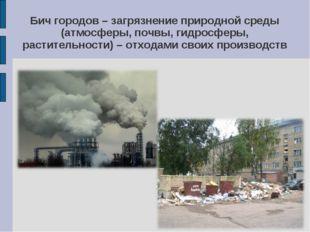 Бич городов – загрязнение природной среды (атмосферы, почвы, гидросферы, раст