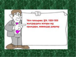 Үйге тапсырма: §24. 1920-1930 жылдардағы мәдени құрылыс. Үйге тапсырма: §24.