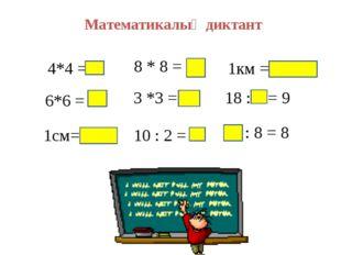 Математикалық диктант 4*4 =16 6*6 = 36 1см=10дм 8 * 8 = 64 3 *3 = 9 10 : 2 =