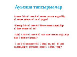 Ауызша тапсырмалар Алмас 36 теңгеге 6 кәмпит сатып алды.Бір кәмпит неше теңге