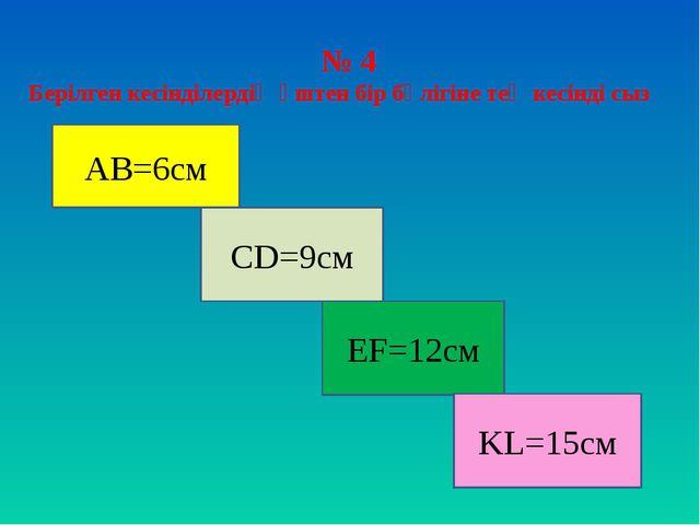 № 4 Берілген кесінділердің үштен бір бөлігіне тең кесінді сыз АВ=6см СD=9см E...
