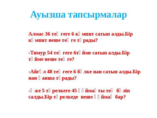 Ауызша тапсырмалар Алмас 36 теңгеге 6 кәмпит сатып алды.Бір кәмпит неше теңге...
