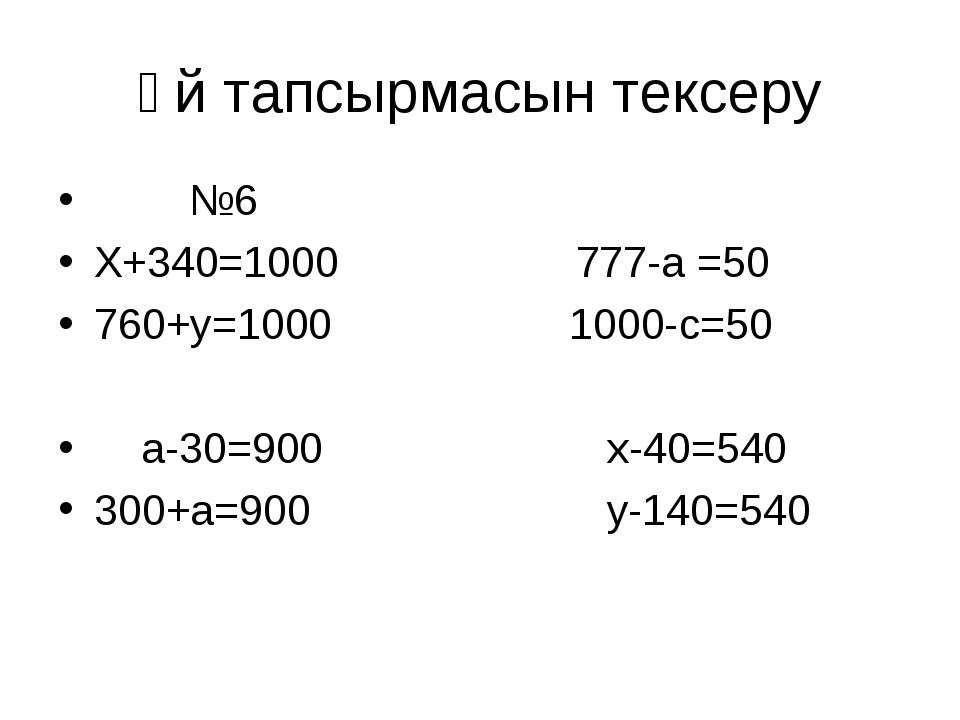 Үй тапсырмасын тексеру №6 X+340=1000 777-a =50 760+y=1000 1000-c=50 a-30=900...