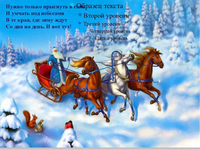 Нужно только прыгнуть в сани И умчать под небесами В те края, где зиму ждут...