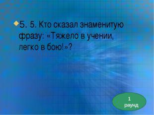 5. 5. Кто сказал знаменитую фразу: «Тяжело в учении, легко в бою!»? 1 раунд