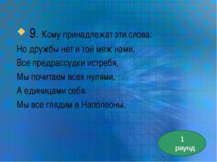 9. Кому принадлежат эти слова: Но дружбы нет и той меж нами. Все предрассудк
