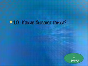 10. Какие бывают танки? 1 раунд