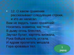 12. О каком сражении рассказывают следующие строки, и кто их написал: Вам не