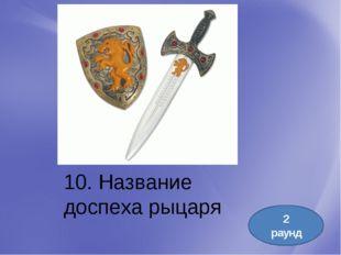 10. Название доспеха рыцаря 2 раунд
