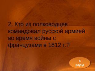 2. Кто из полководцев командовал русской армией во время войны с французами в