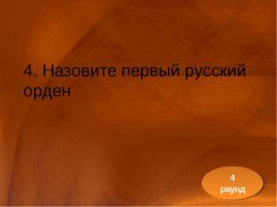 4. Назовите первый русский орден 4 раунд