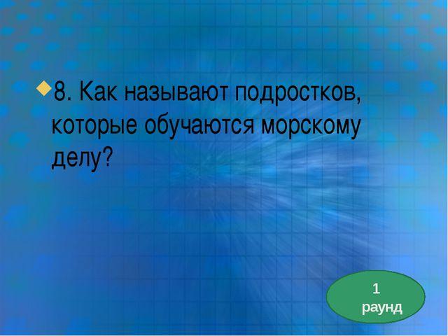 8. Как называют подростков, которые обучаются морскому делу? 1 раунд