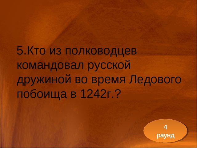 5.Кто из полководцев командовал русской дружиной во время Ледового побоища в...