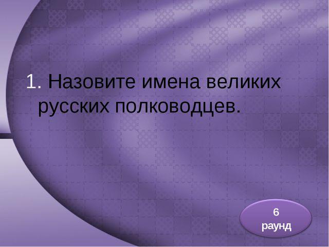 1. Назовите имена великих русских полководцев.