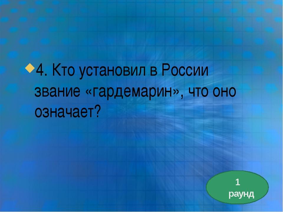 4. Кто установил в России звание «гардемарин», что оно означает? 1 раунд