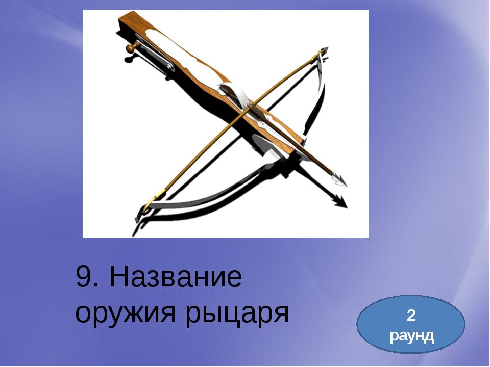 9. Название оружия рыцаря 2 раунд