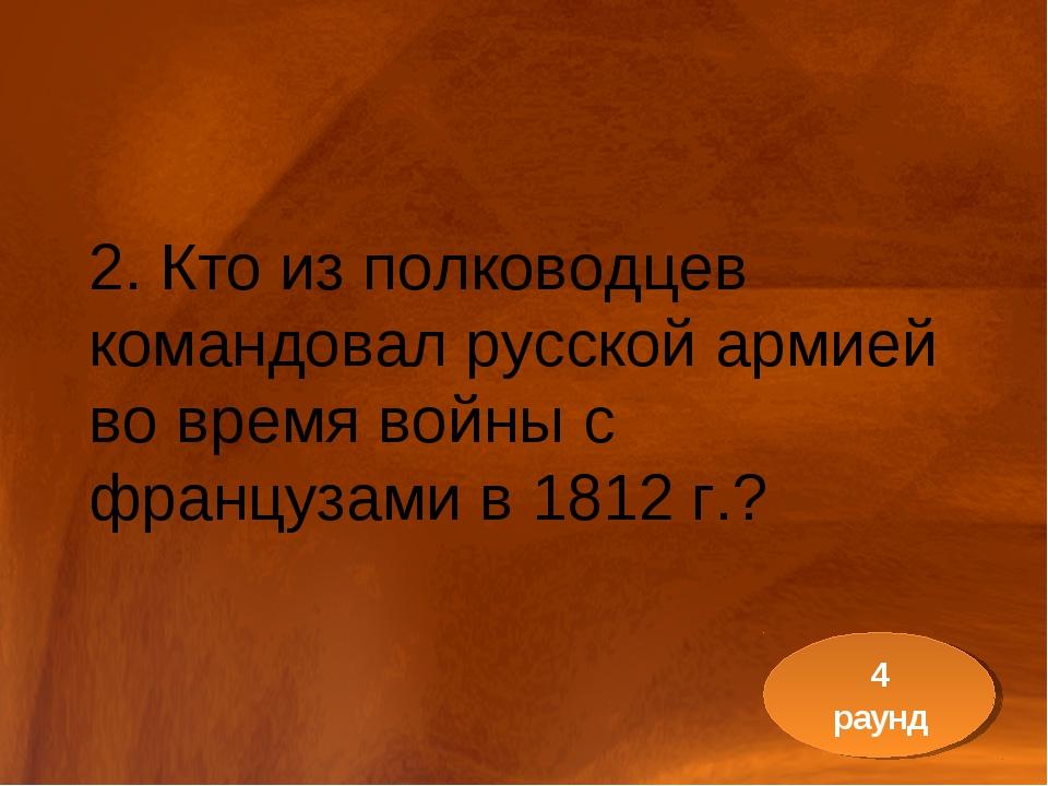 2. Кто из полководцев командовал русской армией во время войны с французами в...