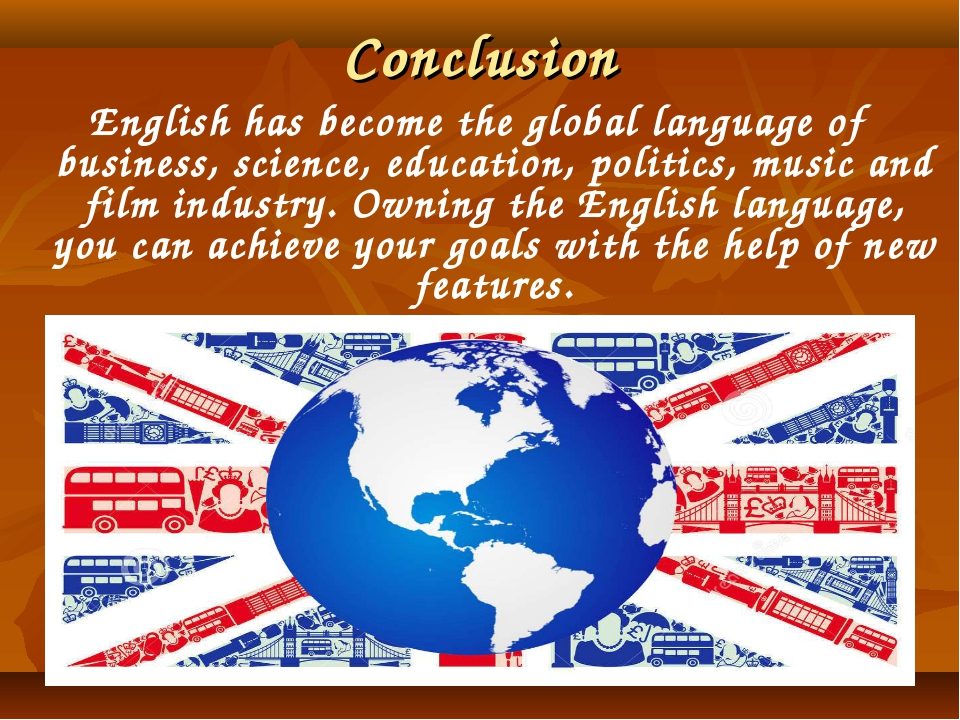 Conclusion English has become the global language of business, science, educa...