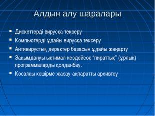 Алдын алу шаралары Дискеттерді вирусқа тексеру Компьютерді ұдайы вирусқа текс
