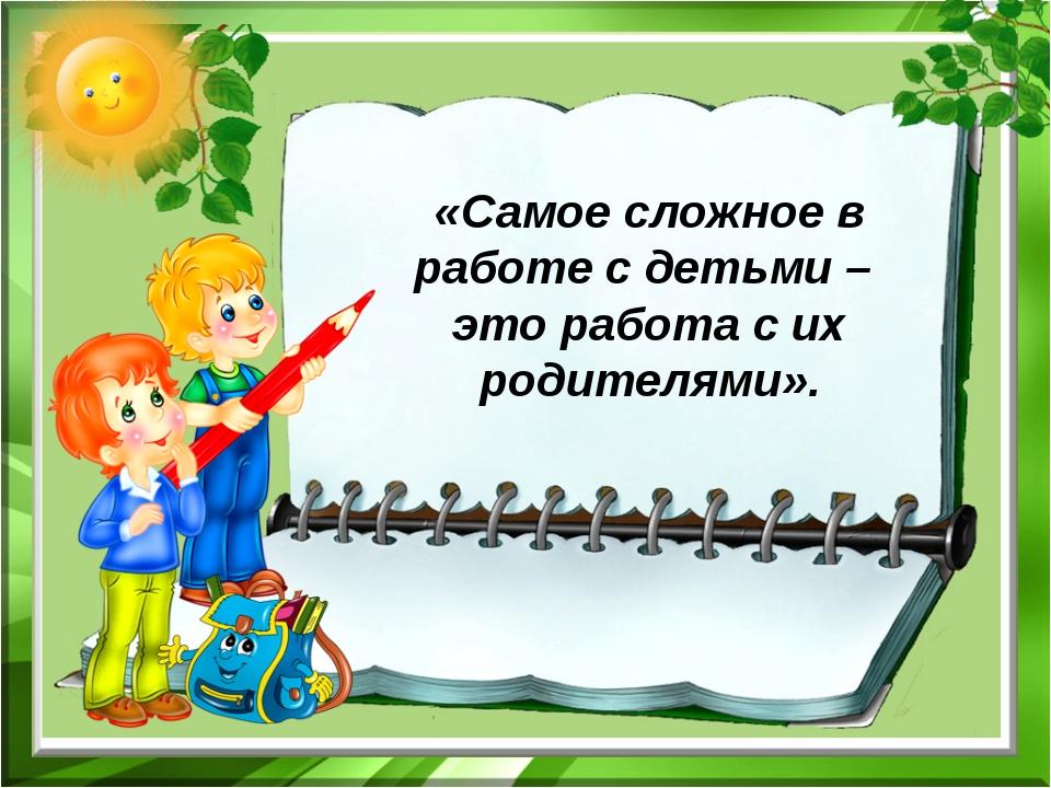 «Самое сложное в работе с детьми –  это работа с их родителями».