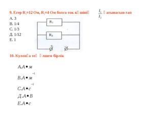 9. Егер R1=12 Ом, R1=4 Ом болса ток күшінің қатынасын тап А. 3 В. 1/4 С. 1/3