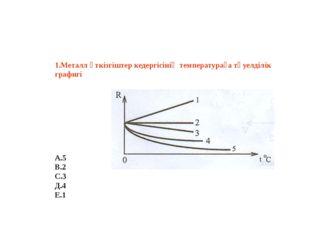 1.Металл өткізгіштер кедергісінің температураға тәуелділік графигі А.5 В.2
