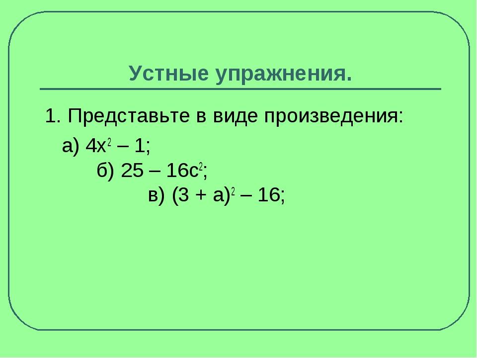 Устные упражнения. 1. Представьте в виде произведения: а) 4x2– 1; б) 25 – 16...
