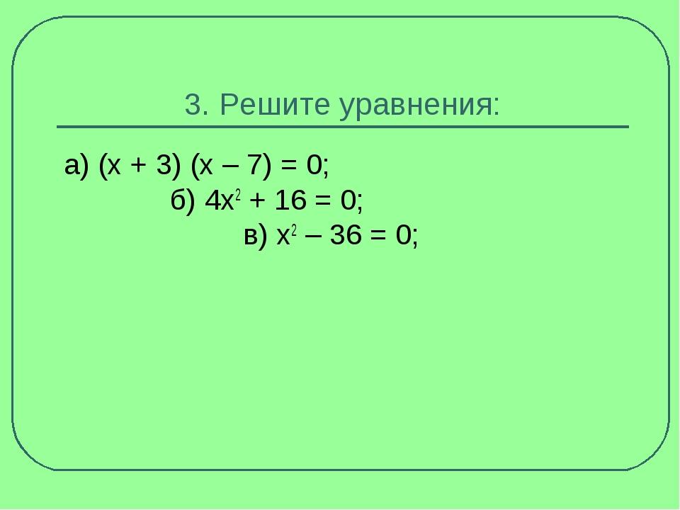 3. Решите уравнения: а) (x + 3) (x – 7) = 0; б) 4x2+ 16 = 0; в) x2– 36 = 0;