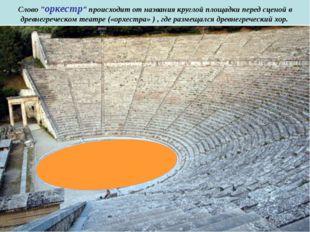 """Слово """"оркестр"""" происходит от названия круглой площадки перед сценой в древн"""