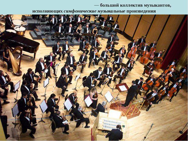Симфони́ческий орке́стр— большой коллектив музыкантов, исполняющих симфониче...