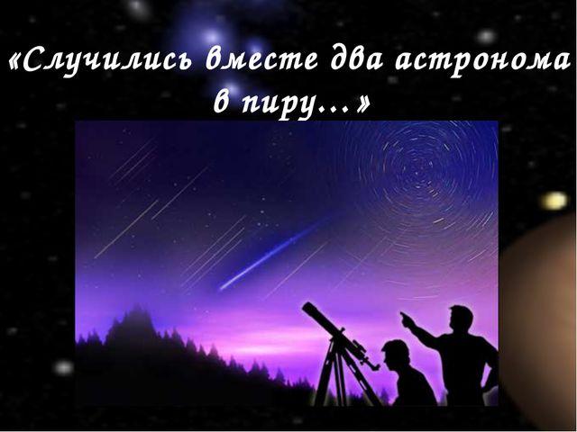 «Случились вместе два астронома в пиру…»