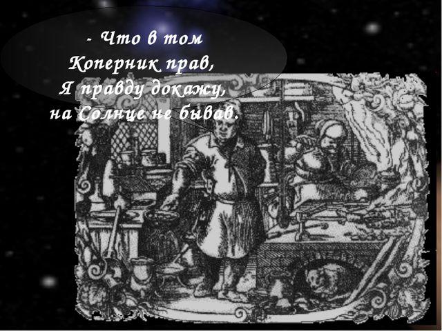 - Что втом Коперник прав, Яправду докажу, наСолнце небывав.