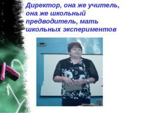 Директор, она же учитель, она же школьный предводитель, мать школьных экспери