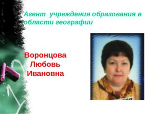 Агент учреждения образования в области географии Воронцова Любовь Ивановна
