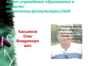 Агент учреждения образования в области технологии,физкультуры,ОБЖ Касьянов Ол