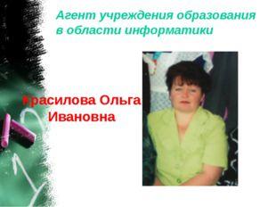 Агент учреждения образования в области информатики Красилова Ольга Ивановна