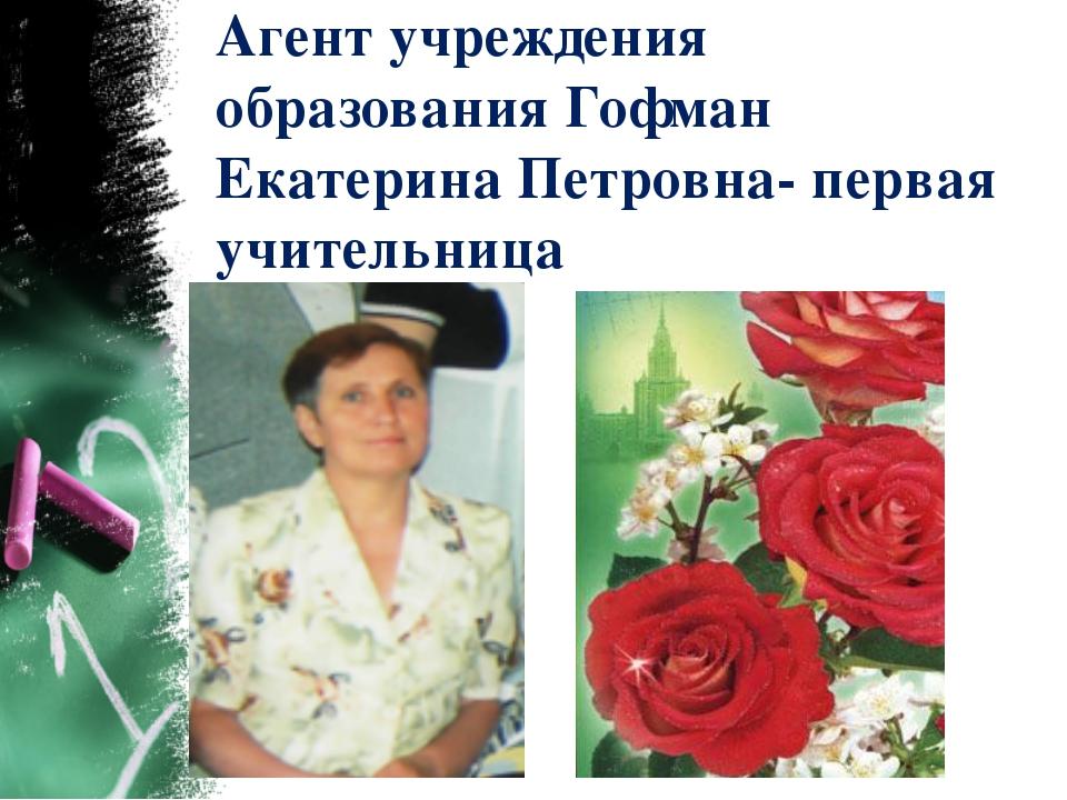 Агент учреждения образования Гофман Екатерина Петровна- первая учительница