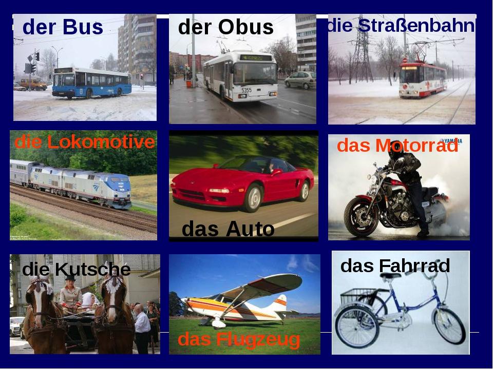 der Bus der Obus die Straßenbahn die Lokomotive das Auto das Motorrad die Kut...