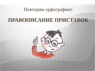 Повторим орфографию! ПРАВОПИСАНИЕ ПРИСТАВОК