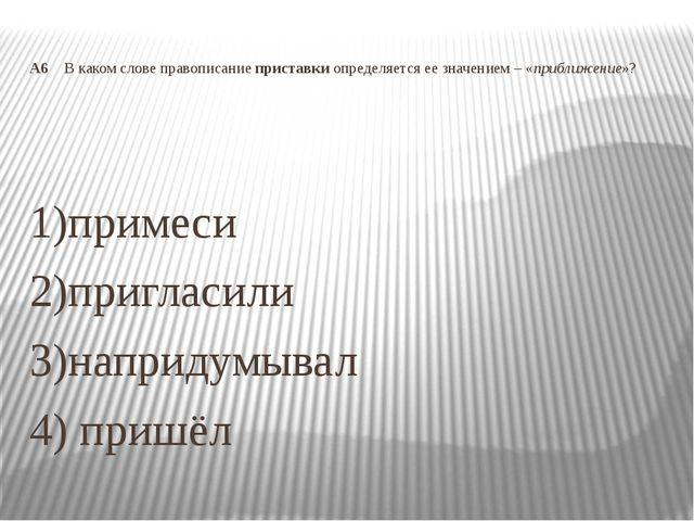 А6 В каком слове правописание приставки определяется ее значением – «приближе...