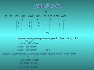 5² 3² 10² 0,2² 0,03² 30² 18² 0,5² 0,08² 400² №1 3 4 6 2 8 7 3 9 ² ² ² ² №2 На