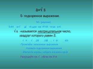 а=√‾̚ s S- подкоренное выражение. S=64 a=√‾‾̚ √‾‾̚=8, так как 8²=64 тогда а=8
