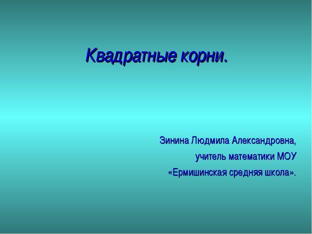 Квадратные корни. Зинина Людмила Александровна, учитель математики МОУ «Ермиш...