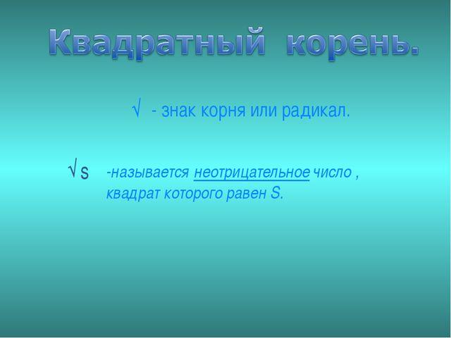 √‾̚- знак корня или радикал. -называется неотрицательное число , квадрат кото...